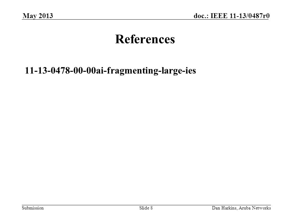 Submission doc.: IEEE 11-13/0487r0May 2013 Dan Harkins, Aruba NetworksSlide 8 References 11-13-0478-00-00ai-fragmenting-large-ies