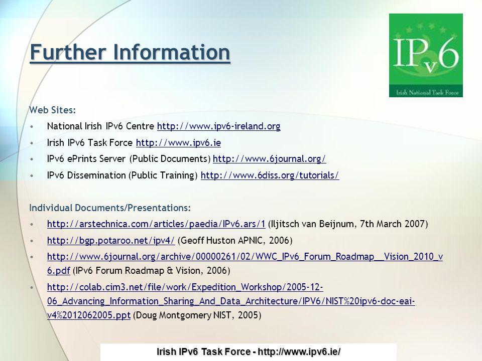 Irish IPv6 Task Force - http://www.ipv6.ie/ Further Information Web Sites: National Irish IPv6 Centre http://www.ipv6-ireland.orghttp://www.ipv6-ireland.org Irish IPv6 Task Force http://www.ipv6.iehttp://www.ipv6.ie IPv6 ePrints Server (Public Documents) http://www.6journal.org/http://www.6journal.org/ IPv6 Dissemination (Public Training) http://www.6diss.org/tutorials/http://www.6diss.org/tutorials/ Individual Documents/Presentations: http://arstechnica.com/articles/paedia/IPv6.ars/1 (Iljitsch van Beijnum, 7th March 2007)http://arstechnica.com/articles/paedia/IPv6.ars/1 http://bgp.potaroo.net/ipv4/ (Geoff Huston APNIC, 2006)http://bgp.potaroo.net/ipv4/ http://www.6journal.org/archive/00000261/02/WWC_IPv6_Forum_Roadmap__Vision_2010_v 6.pdf (IPv6 Forum Roadmap & Vision, 2006)http://www.6journal.org/archive/00000261/02/WWC_IPv6_Forum_Roadmap__Vision_2010_v 6.pdf http://colab.cim3.net/file/work/Expedition_Workshop/2005-12- 06_Advancing_Information_Sharing_And_Data_Architecture/IPV6/NIST%20ipv6-doc-eai- v4%2012062005.ppt (Doug Montgomery NIST, 2005)http://colab.cim3.net/file/work/Expedition_Workshop/2005-12- 06_Advancing_Information_Sharing_And_Data_Architecture/IPV6/NIST%20ipv6-doc-eai- v4%2012062005.ppt