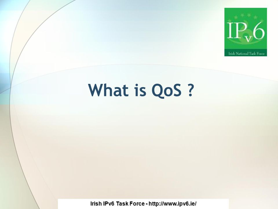 Irish IPv6 Task Force - http://www.ipv6.ie/ What is QoS