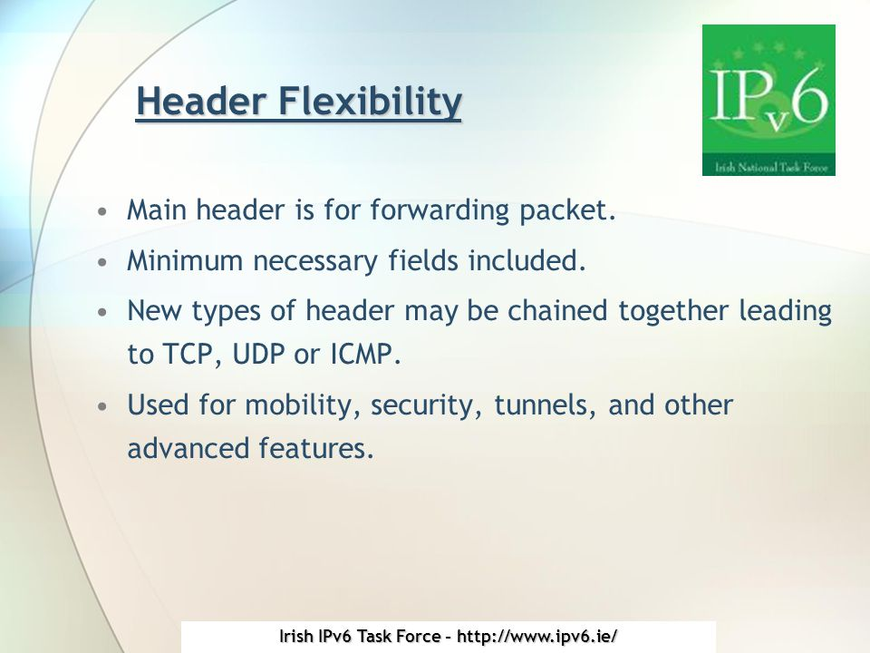 Irish IPv6 Task Force - http://www.ipv6.ie/ Header Flexibility Main header is for forwarding packet.