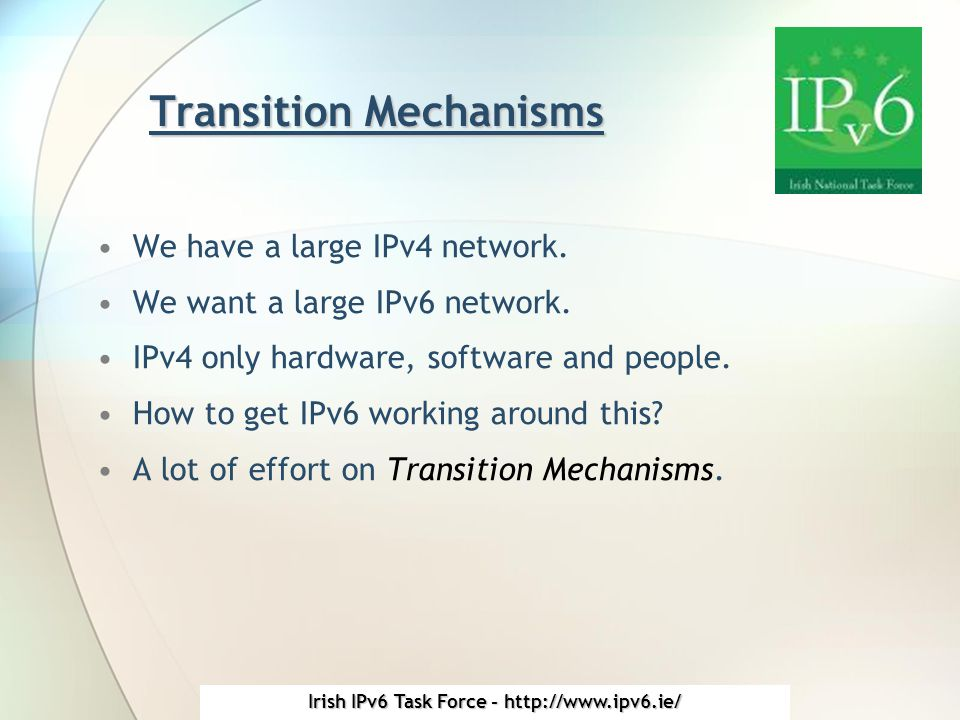 Irish IPv6 Task Force - http://www.ipv6.ie/ Transition Mechanisms We have a large IPv4 network.