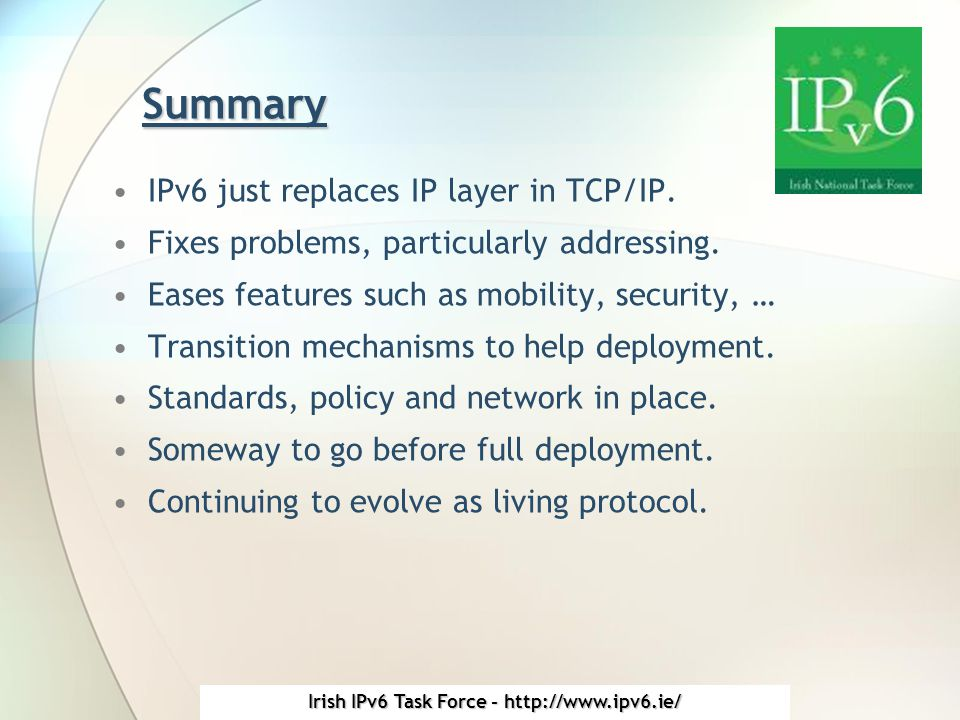 Irish IPv6 Task Force - http://www.ipv6.ie/ Summary IPv6 just replaces IP layer in TCP/IP.