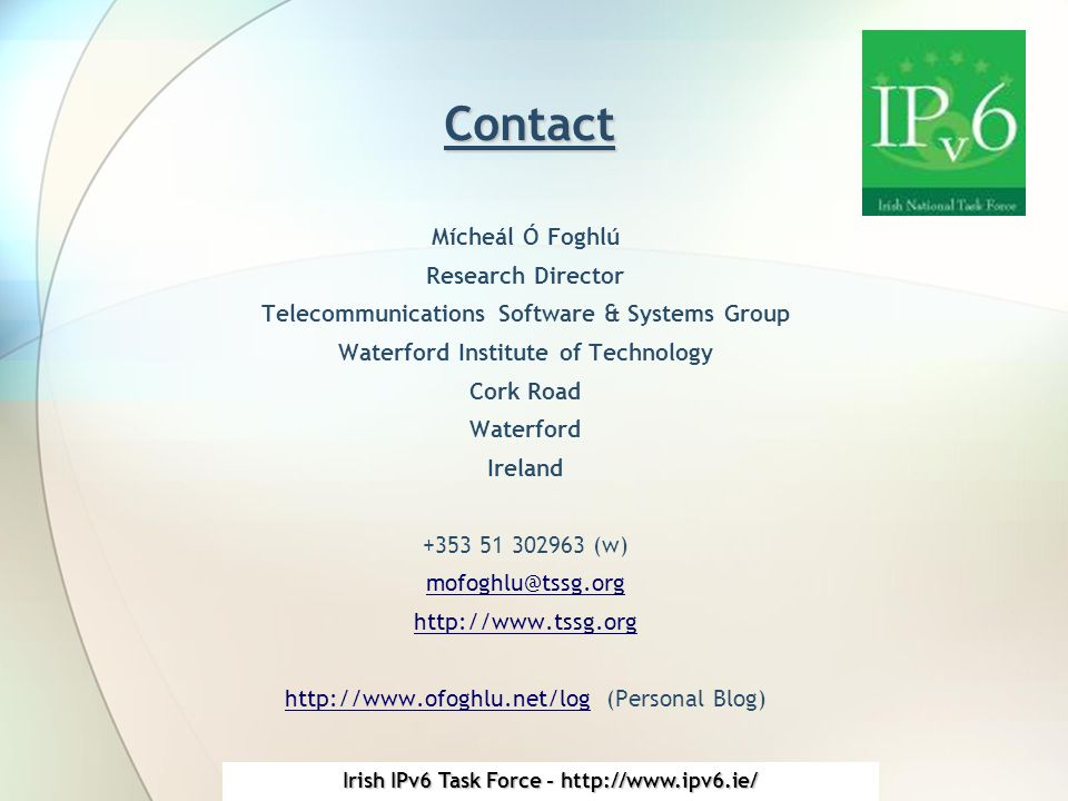 Irish IPv6 Task Force - http://www.ipv6.ie/ Contact Mícheál Ó Foghlú Research Director Telecommunications Software & Systems Group Waterford Institute of Technology Cork Road Waterford Ireland +353 51 302963 (w) mofoghlu@tssg.org http://www.tssg.org http://www.ofoghlu.net/loghttp://www.ofoghlu.net/log (Personal Blog)