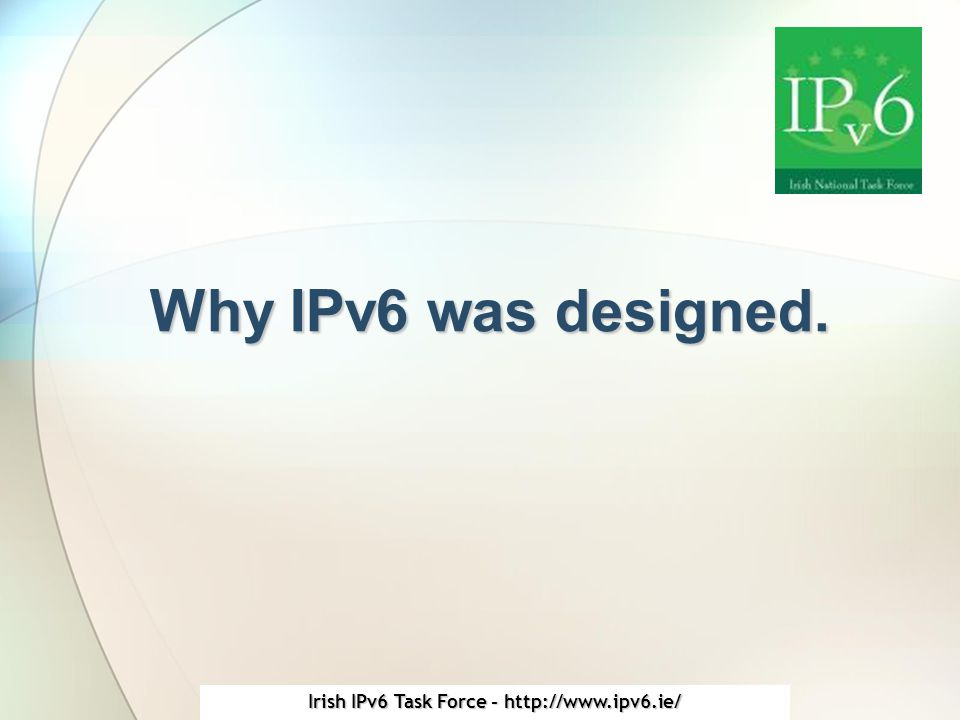 Irish IPv6 Task Force - http://www.ipv6.ie/ Why IPv6 was designed.