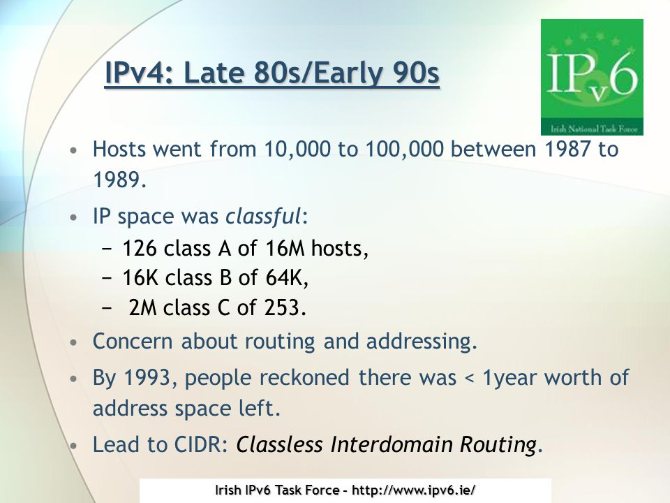 Irish IPv6 Task Force - http://www.ipv6.ie/ IPv4: Late 80s/Early 90s Hosts went from 10,000 to 100,000 between 1987 to 1989.