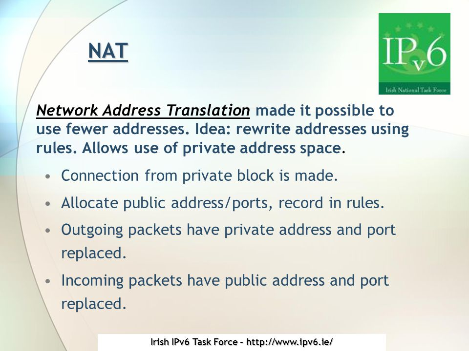 Irish IPv6 Task Force - http://www.ipv6.ie/ IPv4 Today NAT/CIDR have bought IPv4 (too much?) time.