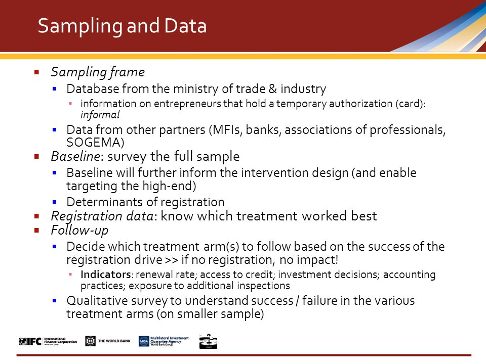  Sampling frame  Database from the ministry of trade & industry ▪ information on entrepreneurs that hold a temporary authorization (card): informal  Data from other partners (MFIs, banks, associations of professionals, SOGEMA)  Baseline: survey the full sample  Baseline will further inform the intervention design (and enable targeting the high-end)  Determinants of registration  Registration data: know which treatment worked best  Follow-up  Decide which treatment arm(s) to follow based on the success of the registration drive >> if no registration, no impact.