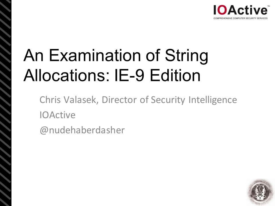 An Examination of String Allocations: IE-9 Edition Chris Valasek, Director of Security Intelligence IOActive @nudehaberdasher