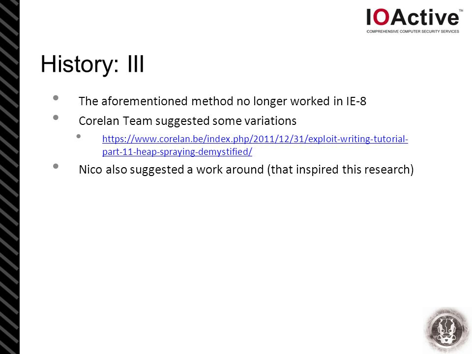 History: III The aforementioned method no longer worked in IE-8 Corelan Team suggested some variations https://www.corelan.be/index.php/2011/12/31/exploit-writing-tutorial- part-11-heap-spraying-demystified/ https://www.corelan.be/index.php/2011/12/31/exploit-writing-tutorial- part-11-heap-spraying-demystified/ Nico also suggested a work around (that inspired this research)