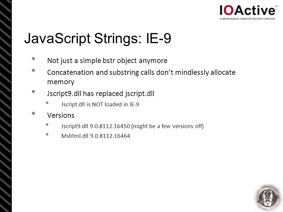 JavaScript Strings: IE-9 Not just a simple bstr object anymore Concatenation and substring calls don't mindlessly allocate memory Jscript9.dll has replaced jscript.dll Jscript.dll is NOT loaded in IE-9 Versions Jscript9.dll 9.0.8112.16450 (might be a few versions off) Mshtml.dll 9.0.8112.16464