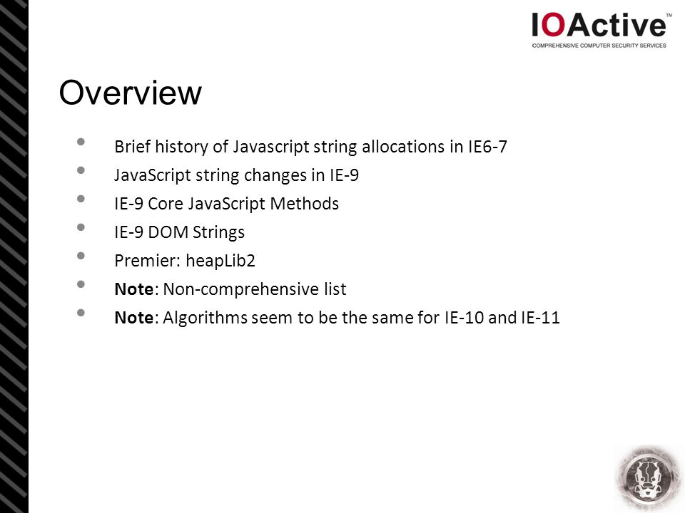 Overview Brief history of Javascript string allocations in IE6-7 JavaScript string changes in IE-9 IE-9 Core JavaScript Methods IE-9 DOM Strings Premier: heapLib2 Note: Non-comprehensive list Note: Algorithms seem to be the same for IE-10 and IE-11