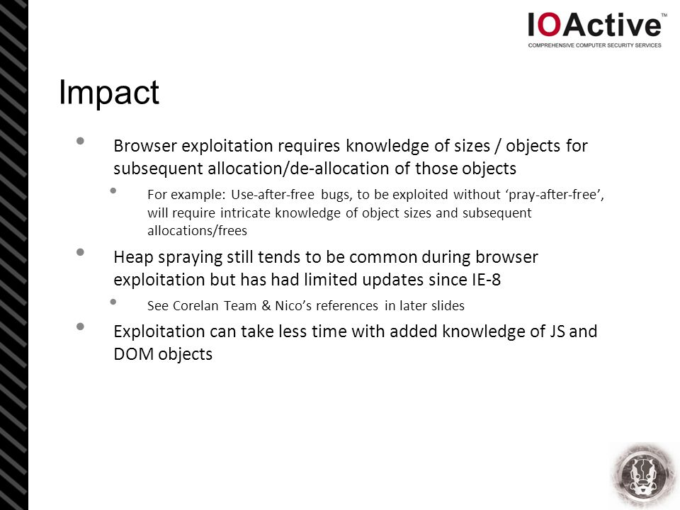 Impact Browser exploitation requires knowledge of sizes / objects for subsequent allocation/de-allocation of those objects For example: Use-after-free bugs, to be exploited without 'pray-after-free', will require intricate knowledge of object sizes and subsequent allocations/frees Heap spraying still tends to be common during browser exploitation but has had limited updates since IE-8 See Corelan Team & Nico's references in later slides Exploitation can take less time with added knowledge of JS and DOM objects
