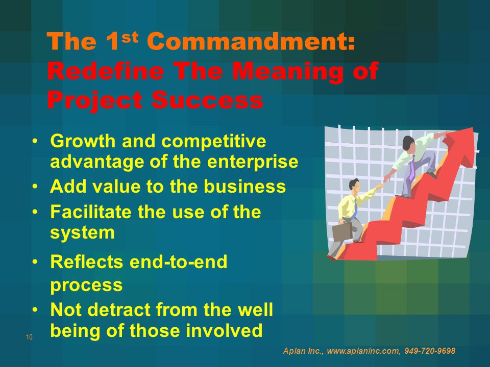 10 The 1 st Commandment: Redefine The Meaning of Project Success Growth and competitive advantage of the enterprise Add value to the business Facilitate the use of the system Reflects end-to-end process Not detract from the well being of those involved Aplan Inc., www.aplaninc.com, 949-720-9698