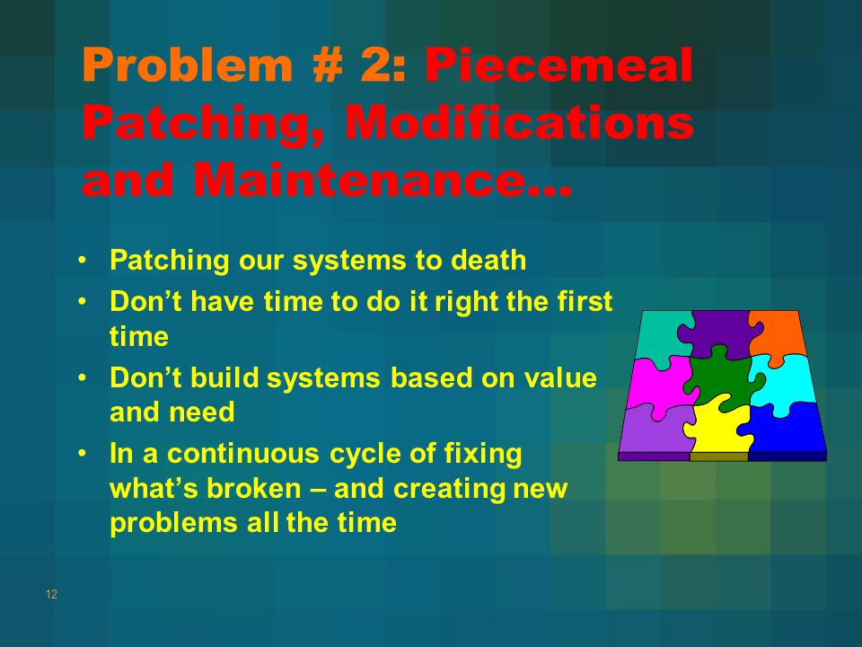 Problem # 2: Piecemeal Patching, Modifications and Maintenance… Patching our systems to death Don't have time to do it right the first time Don't build systems based on value and need In a continuous cycle of fixing what's broken – and creating new problems all the time 12
