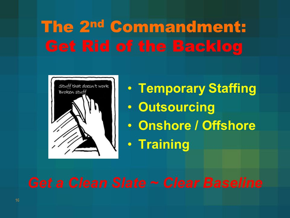 The 2 nd Commandment: Get Rid of the Backlog Temporary Staffing Outsourcing Onshore / Offshore Training 16 Get a Clean Slate ~ Clear Baseline