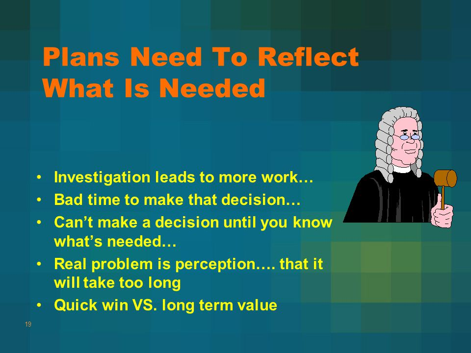 Plans Need To Reflect What Is Needed Investigation leads to more work… Bad time to make that decision… Can't make a decision until you know what's needed… Real problem is perception….