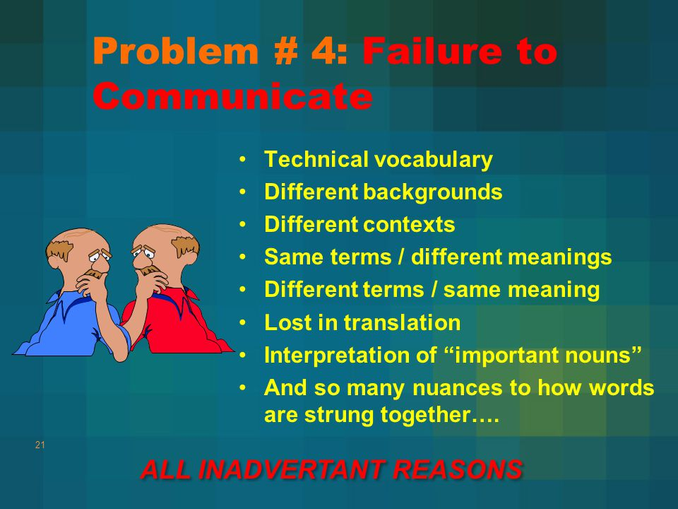 Problem # 4: Failure to Communicate Technical vocabulary Different backgrounds Different contexts Same terms / different meanings Different terms / same meaning Lost in translation Interpretation of important nouns And so many nuances to how words are strung together….