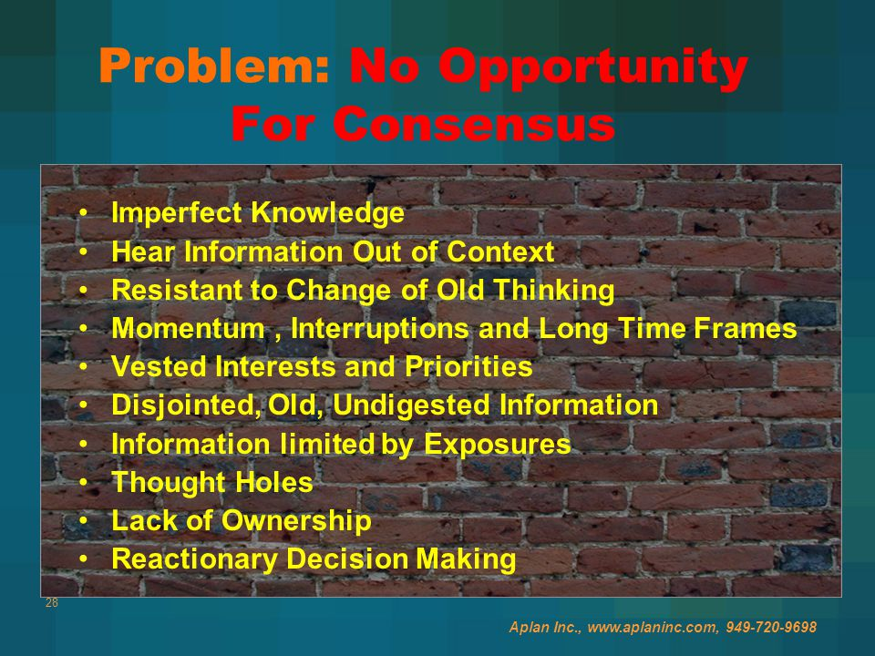 28 Problem: No Opportunity For Consensus Aplan Inc., www.aplaninc.com, 949-720-9698 Imperfect Knowledge Hear Information Out of Context Resistant to Change of Old Thinking Momentum, Interruptions and Long Time Frames Vested Interests and Priorities Disjointed, Old, Undigested Information Information limited by Exposures Thought Holes Lack of Ownership Reactionary Decision Making
