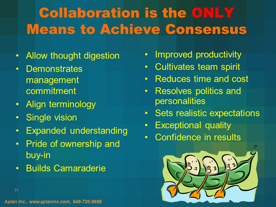 31 Collaboration is the ONLY Means to Achieve Consensus Allow thought digestion Demonstrates management commitment Align terminology Single vision Expanded understanding Pride of ownership and buy-in Builds Camaraderie Improved productivity Cultivates team spirit Reduces time and cost Resolves politics and personalities Sets realistic expectations Exceptional quality Confidence in results Aplan Inc., www.aplaninc.com, 949-720-9698