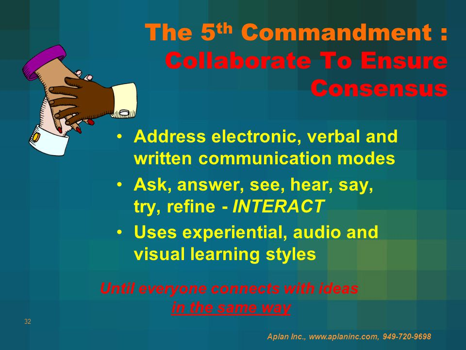 32 The 5 th Commandment : Collaborate To Ensure Consensus Address electronic, verbal and written communication modes Ask, answer, see, hear, say, try, refine - INTERACT Uses experiential, audio and visual learning styles Aplan Inc., www.aplaninc.com, 949-720-9698 Until everyone connects with ideas in the same way