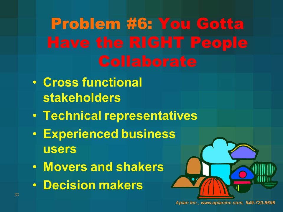 33 Problem #6: You Gotta Have the RIGHT People Collaborate Aplan Inc., www.aplaninc.com, 949-720-9698 Cross functional stakeholders Technical representatives Experienced business users Movers and shakers Decision makers