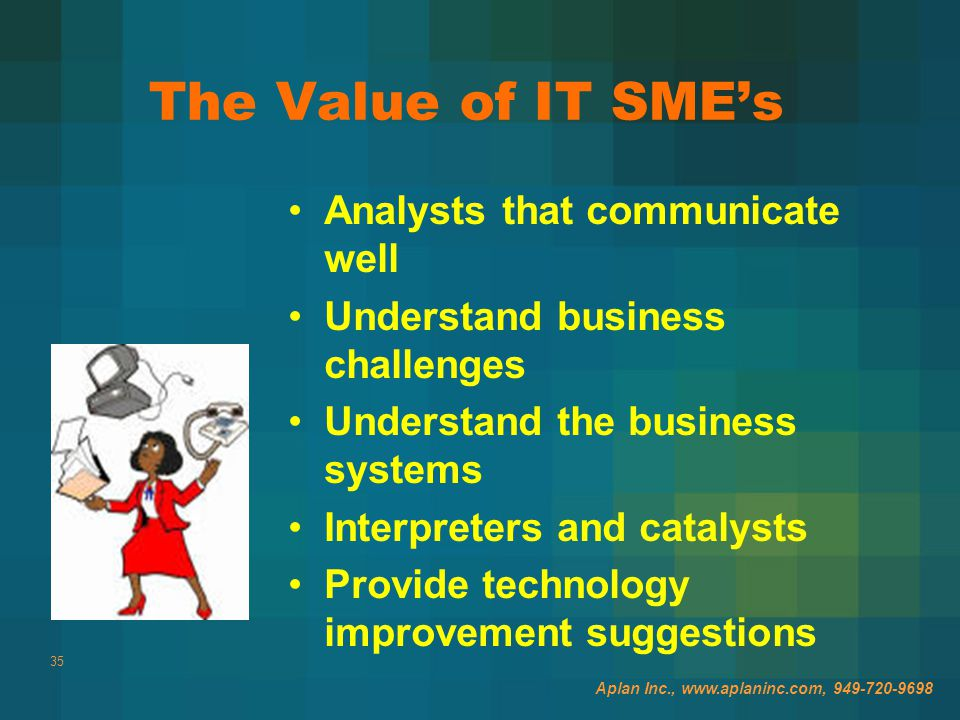 35 The Value of IT SME's Analysts that communicate well Understand business challenges Understand the business systems Interpreters and catalysts Provide technology improvement suggestions Aplan Inc., www.aplaninc.com, 949-720-9698