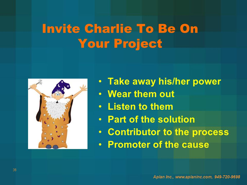 38 Invite Charlie To Be On Your Project Take away his/her power Wear them out Listen to them Part of the solution Contributor to the process Promoter of the cause Aplan Inc., www.aplaninc.com, 949-720-9698