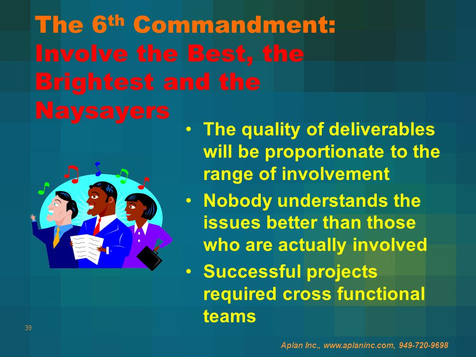 39 The 6 th Commandment: Involve the Best, the Brightest and the Naysayers The quality of deliverables will be proportionate to the range of involvement Nobody understands the issues better than those who are actually involved Successful projects required cross functional teams Aplan Inc., www.aplaninc.com, 949-720-9698