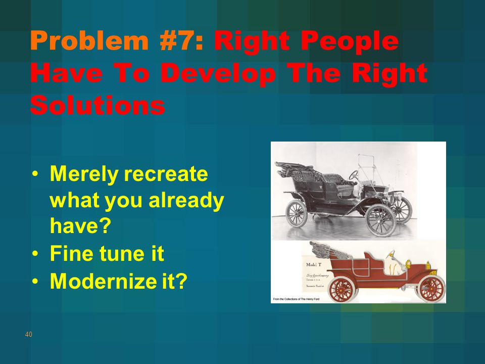 Problem #7: Right People Have To Develop The Right Solutions 40 Merely recreate what you already have.