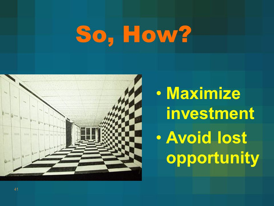Maximize investment Avoid lost opportunity 41 So, How