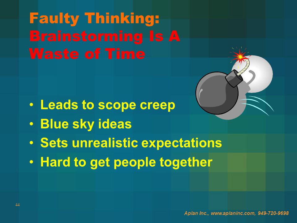 44 Faulty Thinking: Brainstorming Is A Waste of Time Leads to scope creep Blue sky ideas Sets unrealistic expectations Hard to get people together Aplan Inc., www.aplaninc.com, 949-720-9698