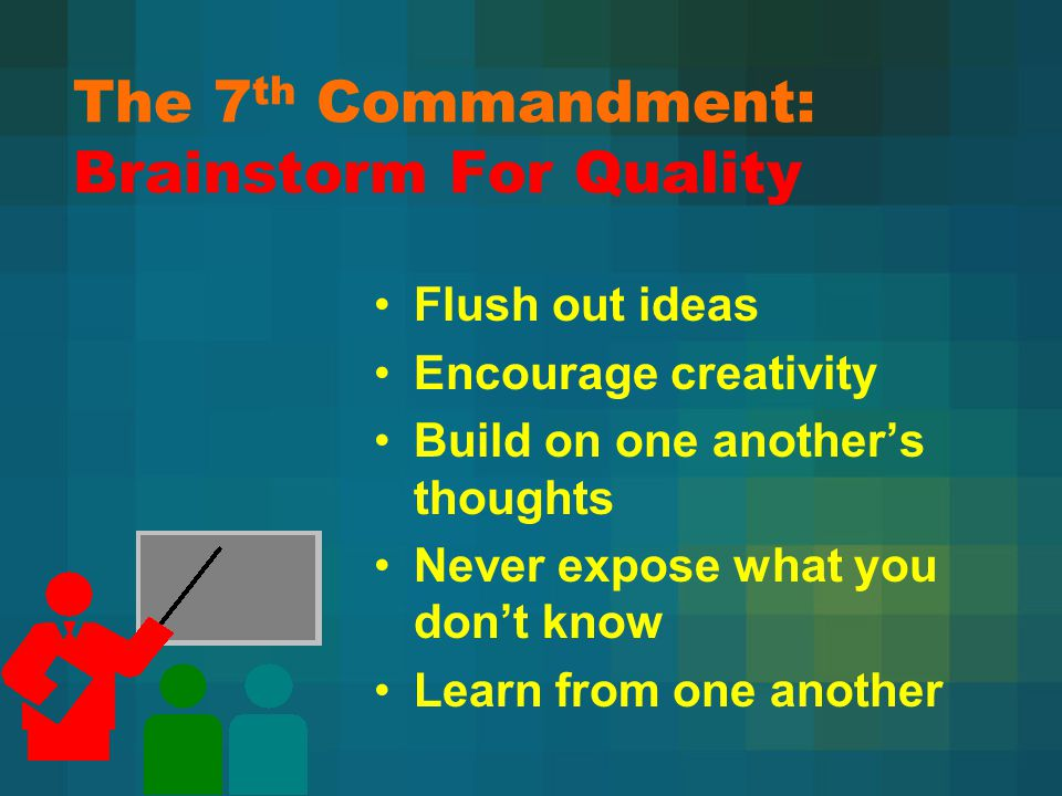 The 7 th Commandment: Brainstorm For Quality 46 Flush out ideas Encourage creativity Build on one another's thoughts Never expose what you don't know Learn from one another