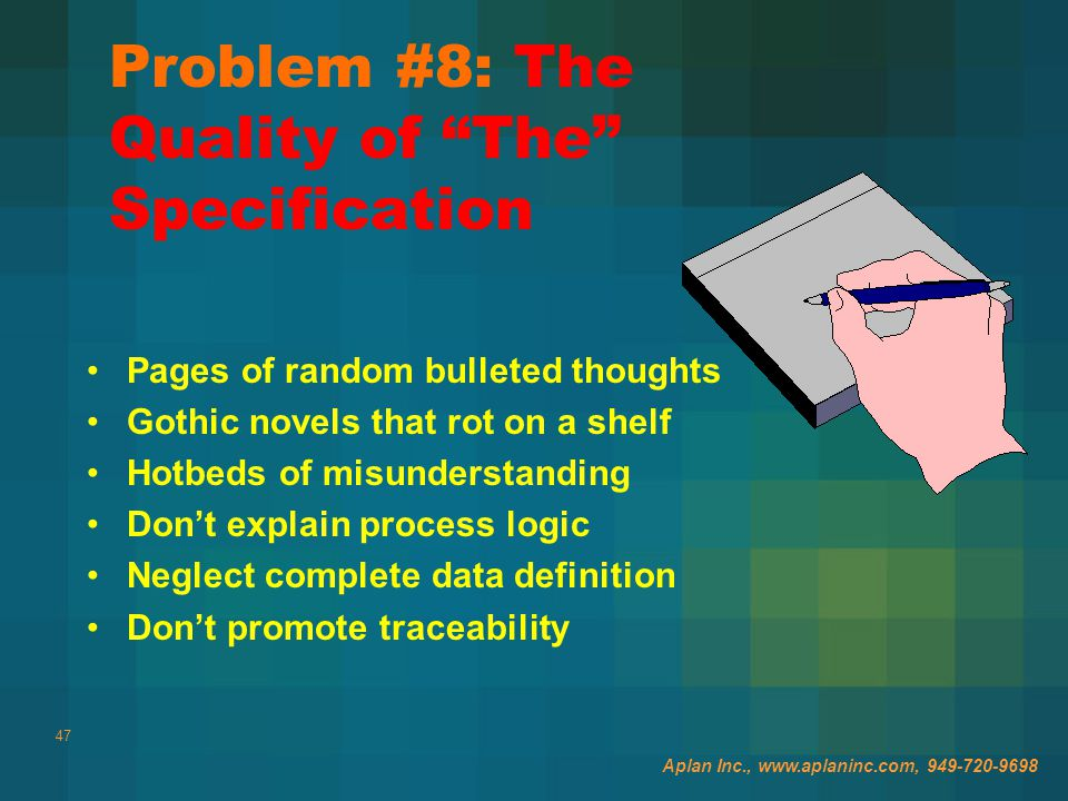 47 Problem #8: The Quality of The Specification Pages of random bulleted thoughts Gothic novels that rot on a shelf Hotbeds of misunderstanding Don't explain process logic Neglect complete data definition Don't promote traceability Aplan Inc., www.aplaninc.com, 949-720-9698
