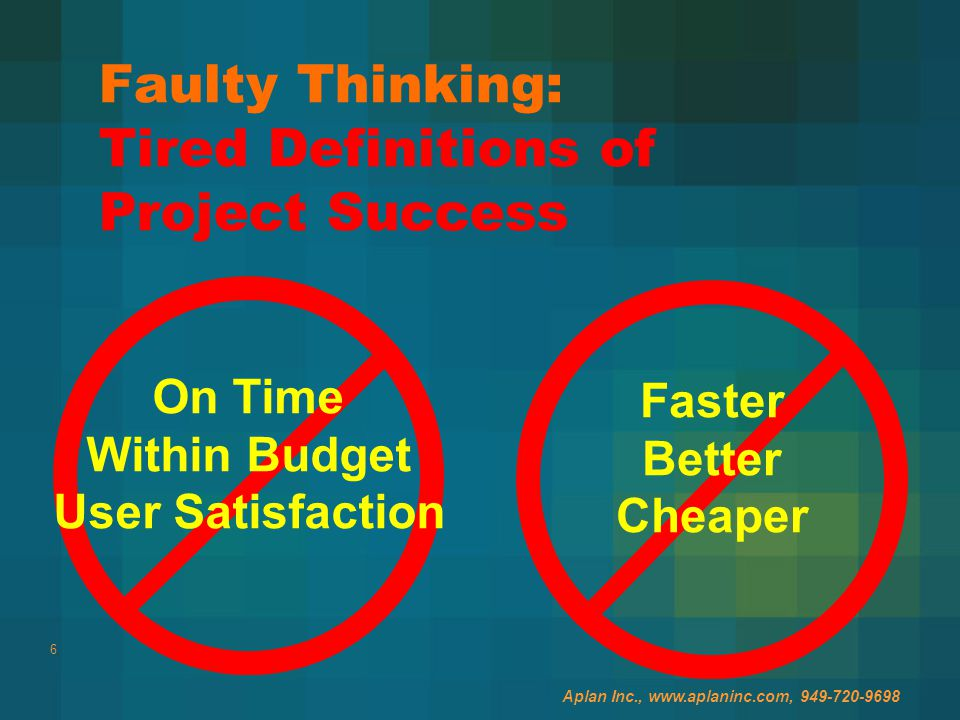 6 Faulty Thinking: Tired Definitions of Project Success On Time Within Budget User Satisfaction Faster Better Cheaper Aplan Inc., www.aplaninc.com, 949-720-9698