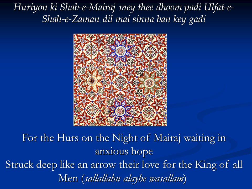 Huriyon ki Shab-e-Mairaj mey thee dhoom padi Ulfat-e- Shah-e-Zaman dil mai sinna ban key gadi For the Hurs on the Night of Mairaj waiting in anxious hope For the Hurs on the Night of Mairaj waiting in anxious hope Struck deep like an arrow their love for the King of all Men (sallallahu alayhe wasallam) Struck deep like an arrow their love for the King of all Men (sallallahu alayhe wasallam)