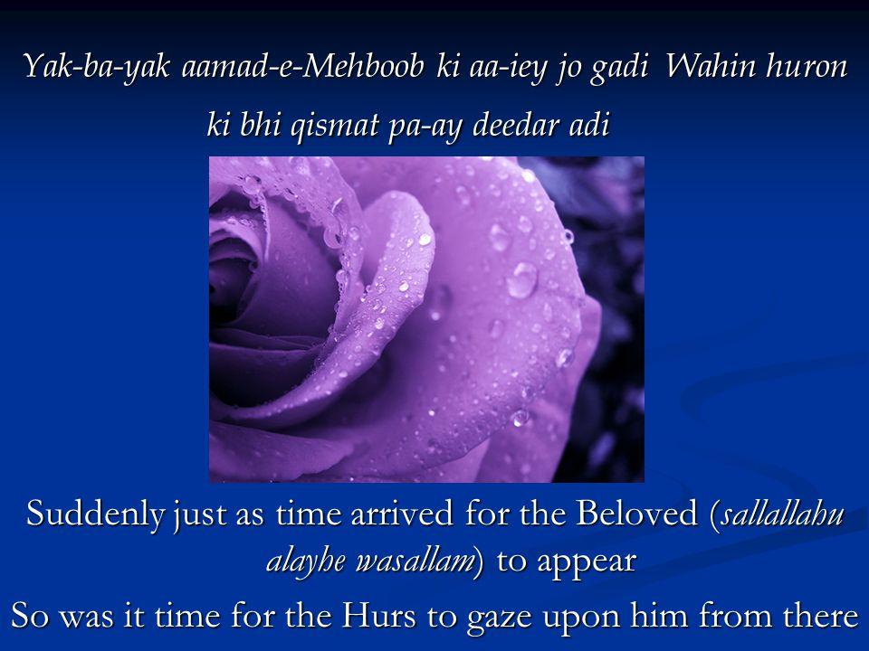 Yak-ba-yak aamad-e-Mehboob ki aa-iey jo gadi Wahin huron ki bhi qismat pa-ay deedar adi Yak-ba-yak aamad-e-Mehboob ki aa-iey jo gadi Wahin huron ki bhi qismat pa-ay deedar adi Suddenly just as time arrived for the Beloved (sallallahu alayhe wasallam) to appear So was it time for the Hurs to gaze upon him from there