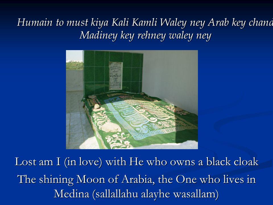 Humain to must kiya Kali Kamli Waley ney Arab key chand Madiney key rehney waley ney Lost am I (in love) with He who owns a black cloak The shining Moon of Arabia, the One who lives in Medina (sallallahu alayhe wasallam)