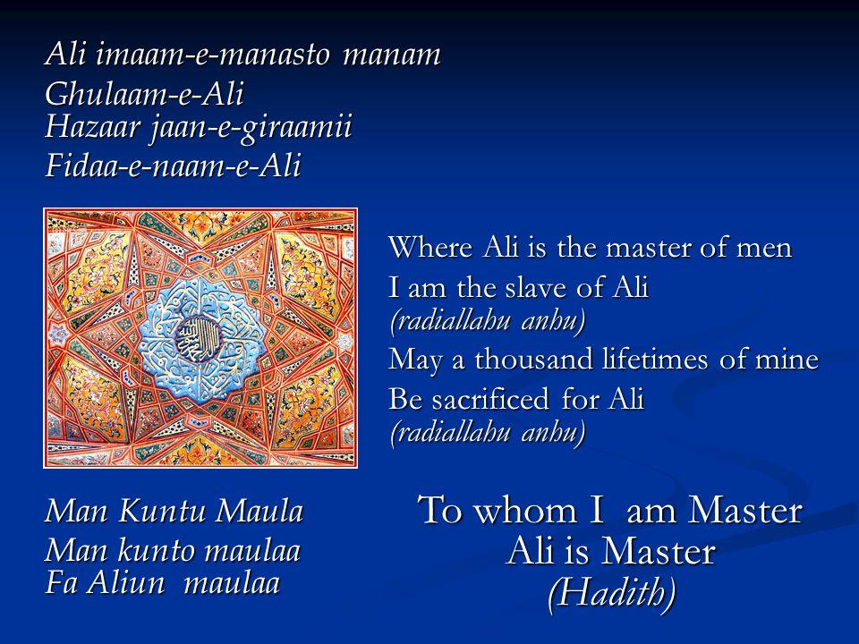 Ali imaam-e-manasto manam Ghulaam-e-Ali Hazaar jaan-e-giraamii Fidaa-e-naam-e-Ali Where Ali is the master of men I am the slave of Ali (radiallahu anhu) May a thousand lifetimes of mine Be sacrificed for Ali (radiallahu anhu) Man Kuntu Maula Man kunto maulaa Fa Aliun maulaa To whom I am Master Ali is Master (Hadith)