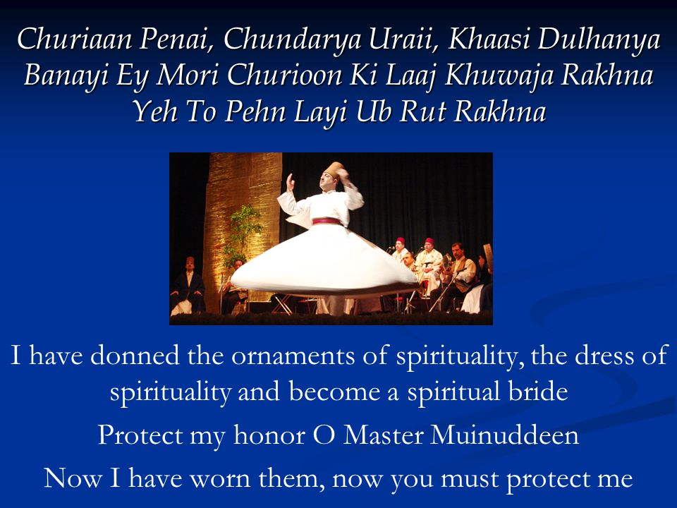 Churiaan Penai, Chundarya Uraii, Khaasi Dulhanya Banayi Ey Mori Churioon Ki Laaj Khuwaja Rakhna Yeh To Pehn Layi Ub Rut Rakhna I have donned the ornaments of spirituality, the dress of spirituality and become a spiritual bride Protect my honor O Master Muinuddeen Now I have worn them, now you must protect me