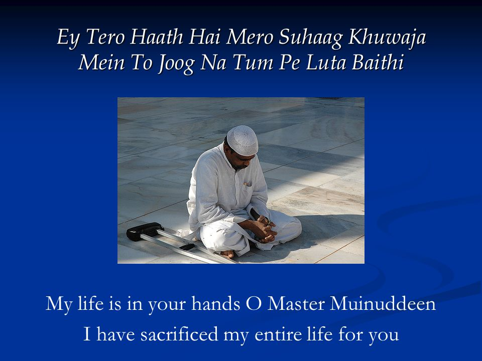 Ey Tero Haath Hai Mero Suhaag Khuwaja Mein To Joog Na Tum Pe Luta Baithi My life is in your hands O Master Muinuddeen I have sacrificed my entire life for you