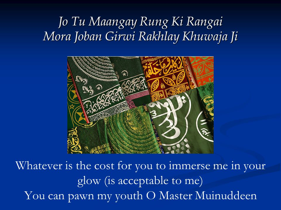 Jo Tu Maangay Rung Ki Rangai Mora Joban Girwi Rakhlay Khuwaja Ji Whatever is the cost for you to immerse me in your glow (is acceptable to me) You can pawn my youth O Master Muinuddeen