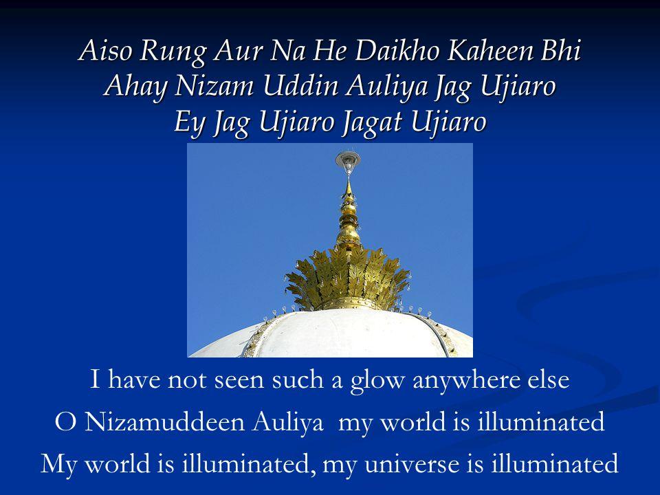 Aiso Rung Aur Na He Daikho Kaheen Bhi Ahay Nizam Uddin Auliya Jag Ujiaro Ey Jag Ujiaro Jagat Ujiaro I have not seen such a glow anywhere else O Nizamuddeen Auliya my world is illuminated My world is illuminated, my universe is illuminated