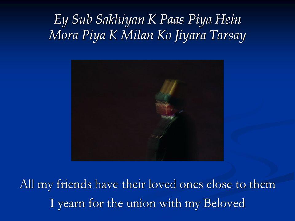 Ey Sub Sakhiyan K Paas Piya Hein Mora Piya K Milan Ko Jiyara Tarsay All my friends have their loved ones close to them I yearn for the union with my Beloved