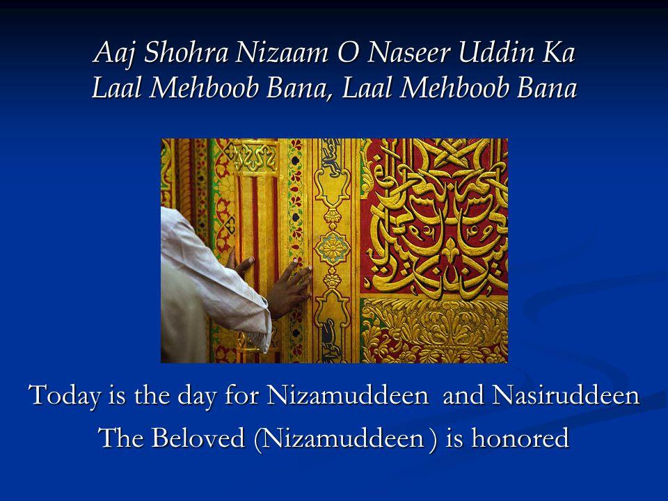 Aaj Shohra Nizaam O Naseer Uddin Ka Laal Mehboob Bana, Laal Mehboob Bana Today is the day for Nizamuddeen and Nasiruddeen The Beloved (Nizamuddeen ) is honored