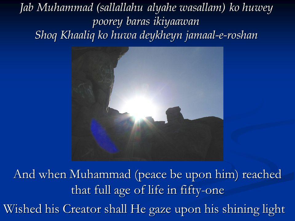 Jab Muhammad (sallallahu alyahe wasallam) ko huwey poorey baras ikiyaawan Shoq Khaaliq ko huwa deykheyn jamaal-e-roshan Jab Muhammad (sallallahu alyahe wasallam) ko huwey poorey baras ikiyaawan Shoq Khaaliq ko huwa deykheyn jamaal-e-roshan And when Muhammad (peace be upon him) reached that full age of life in fifty-one Wished his Creator shall He gaze upon his shining light Wished his Creator shall He gaze upon his shining light