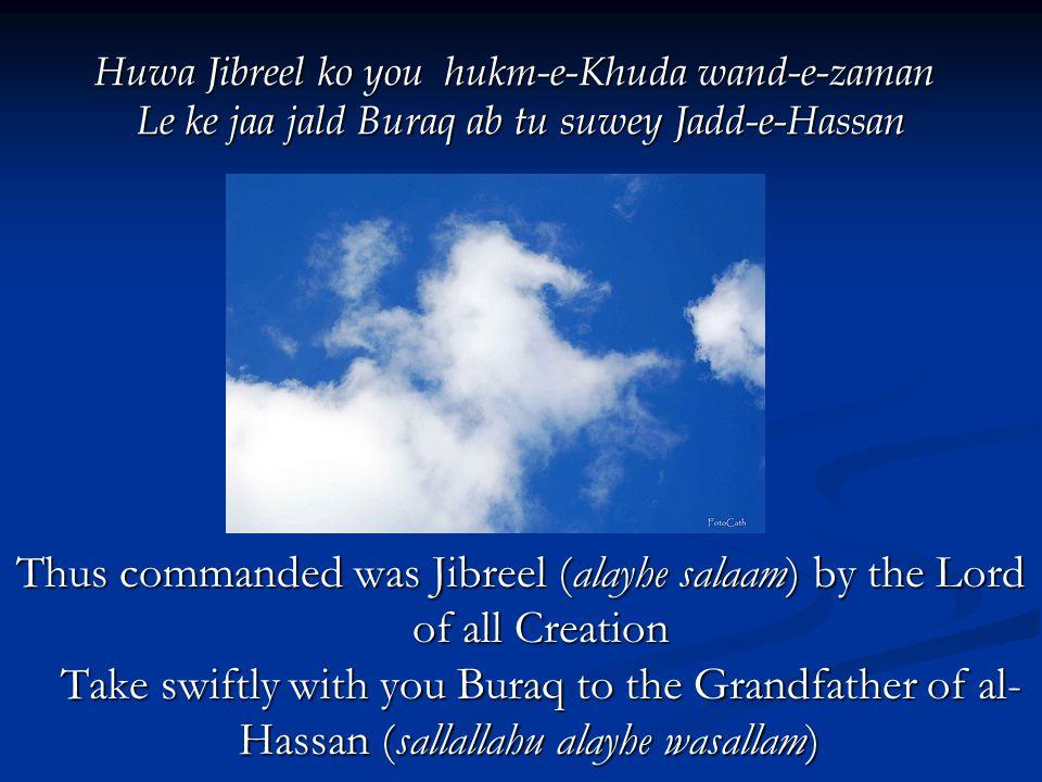 Huwa Jibreel ko you hukm-e-Khuda wand-e-zaman Le ke jaa jald Buraq ab tu suwey Jadd-e-Hassan Thus commanded was Jibreel (alayhe salaam) by the Lord of all Creation Take swiftly with you Buraq to the Grandfather of al- Hassan (sallallahu alayhe wasallam) Thus commanded was Jibreel (alayhe salaam) by the Lord of all Creation Take swiftly with you Buraq to the Grandfather of al- Hassan (sallallahu alayhe wasallam)