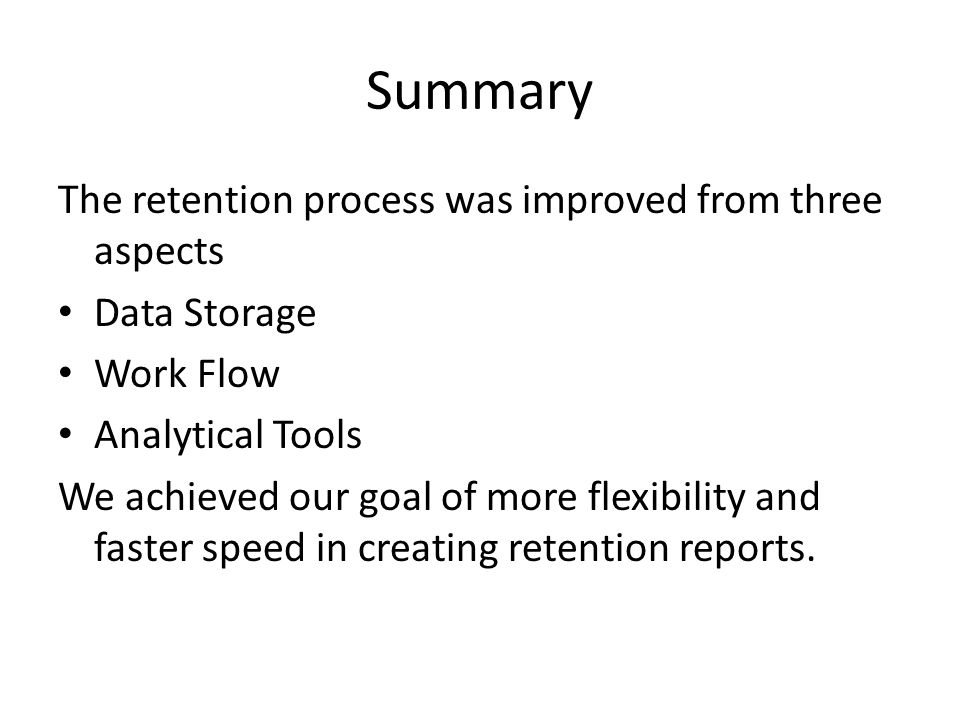 Summary The retention process was improved from three aspects Data Storage Work Flow Analytical Tools We achieved our goal of more flexibility and faster speed in creating retention reports.