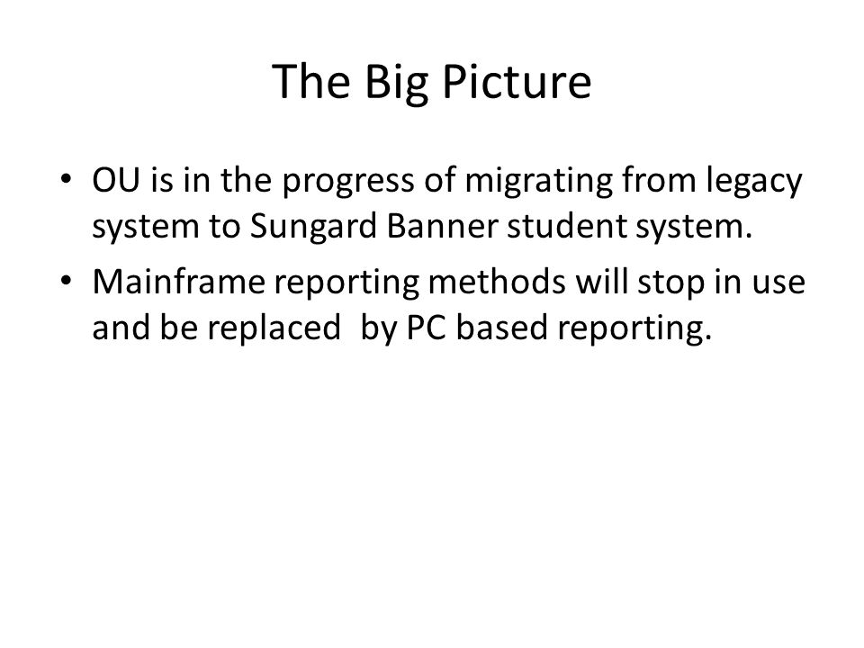 The Big Picture OU is in the progress of migrating from legacy system to Sungard Banner student system. Mainframe reporting methods will stop in use a