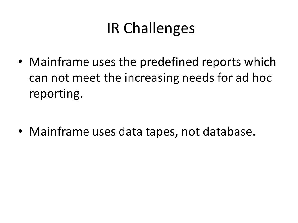IR Challenges Mainframe uses the predefined reports which can not meet the increasing needs for ad hoc reporting.