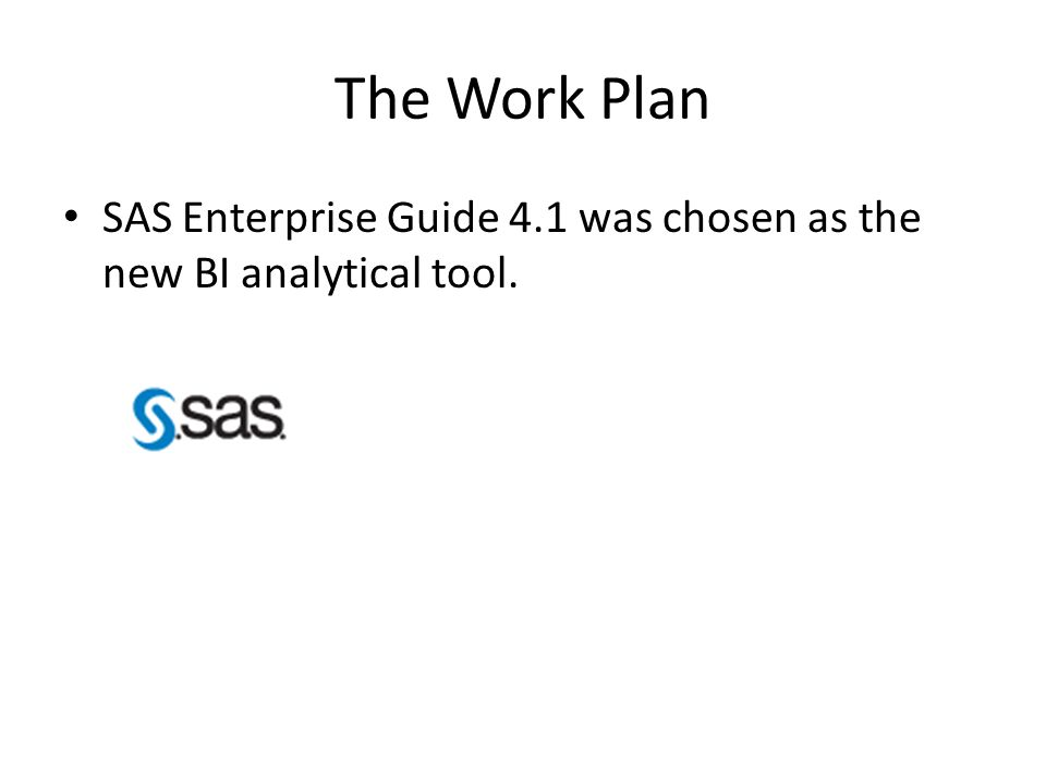 The Work Plan SAS Enterprise Guide 4.1 was chosen as the new BI analytical tool.